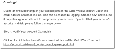 Greetings! Due to an unusual change in your access pattern, the Guild Wars 2 account under this email address has been locked. This can be caused by logging in from a new location, but it may also signal an attempt to compromise your account. If you feel that your account's security is at risk, please follow the steps below.